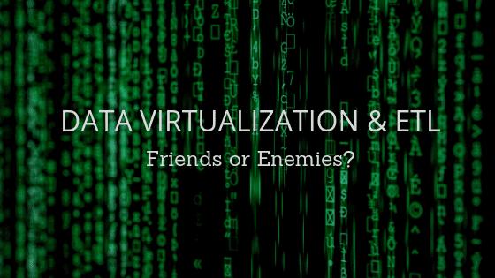 Data Virtualization and ETL: Friends or Enemies? - DATAVERSITY